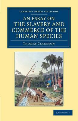 An Essay on the Slavery and Commerce of the Human Species: Particularly the African, Translated from a Latin Dissertation, Which Was Honoured with the First Prize in the University of Cambridge, for the Year 1785