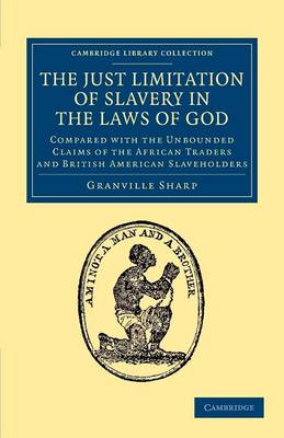 The Just Limitation of Slavery in the Laws of God: Compared with the Unbounded Claims of the African Traders and British American Slaveholders