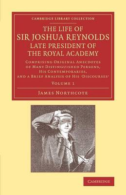 The Life of Sir Joshua Reynolds, Ll.D., F.R.S., F.S.A., etc., Late President of the Royal Academy: Volume 1: Comprising Original Anecdotes of Many Distinguished Persons, his Contemporaries, and a Brief Analysis of his Discourses