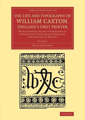 The Life and Typography of William Caxton, England's First Printer: With Evidence of His Typographical Connection with Colard Mansion, the Printer at Bruges: Volume 1