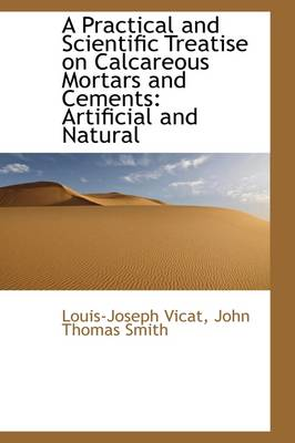 A Practical and Scientific Treatise on Calcareous Mortars and Cements: Artificial and Natural