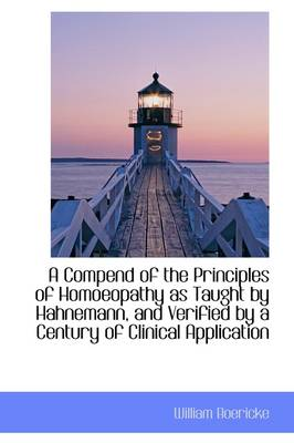 A Compend of the Principles of Homoeopathy as Taught by Hahnemann, and Verified by a Century of Clin