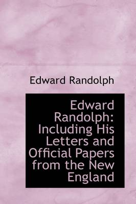 Edward Randolph: Including His Letters and Official Papers from the New England