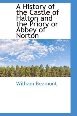 A History of the Castle of Halton and the Priory or Abbey of Norton