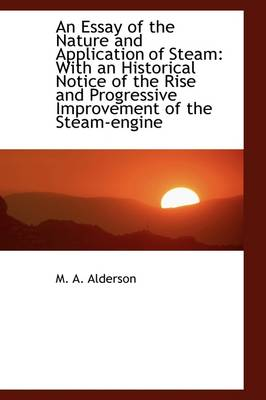 An Essay of the Nature and Application of Steam: With an Historical Notice of the Rise and Progressi