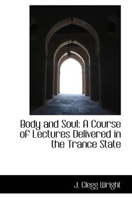 Body and Soul: A Course of Lectures Delivered in the Trance State