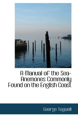 A Manual of the Sea-Anemones Commonly Found on the English Coast