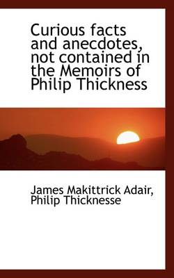 Curious Facts and Anecdotes Not Contained in the Memoirs of Philip Thickness