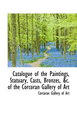 Catalogue of the Paintings, Statuary, Casts, Bronzes, of the Corcoran Gallery of Art