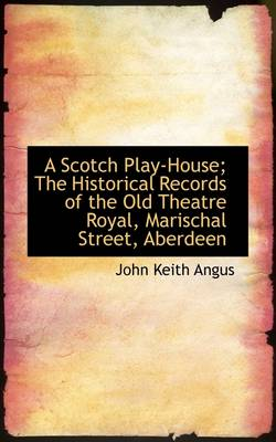 A Scotch Play-House: The Historical Records of the Old Theatre Royal, Marischal Street, Aberdeen