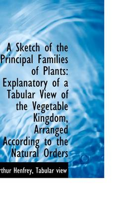 A Sketch of the Principal Families of Plants: Explanatory of a Tabular View of the Vegetable Kingdom
