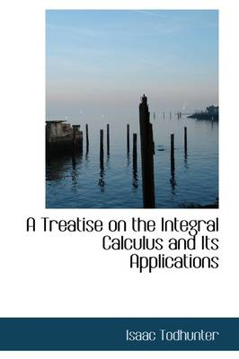 A Treatise on the Integral Calculus and Its Applications