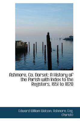 Ashmore, Co. Dorset: A History of the Parish with Index to the Registers, 1651 to 1820