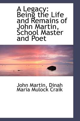 A Legacy: Being the Life and Remains of John Martin, School Master and Poet