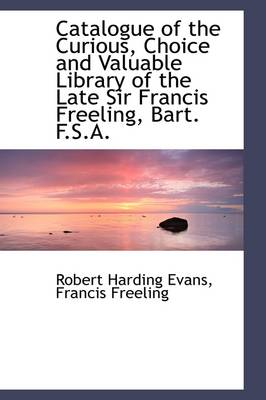 Catalogue of the Curious, Choice and Valuable Library of the Late Sir Francis Freeling, Bart. F.S.A.