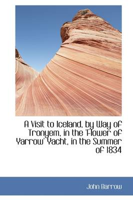 A Visit to Iceland, by Way of Tronyem, in the 'Flower of Yarrow' Yacht, in the Summer of 1834