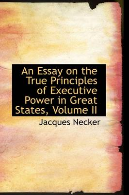An Essay on the True Principles of Executive Power in Great States, Volume II