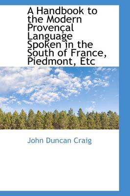 A Handbook to the Modern Provencal Language Spoken in the South of France, Piedmont, Etc