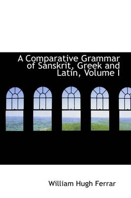 A Comparative Grammar of Sanskrit, Greek and Latin, Volume I