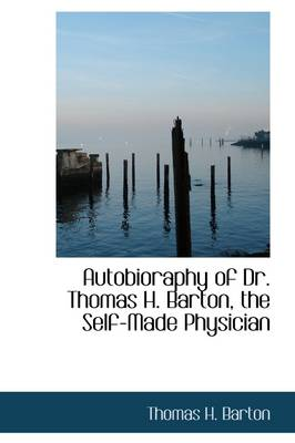 Autobioraphy of Dr. Thomas H. Barton, the Self-Made Physician