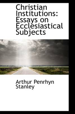 Christian Institutions: Essays on Ecclesiastical Subjects