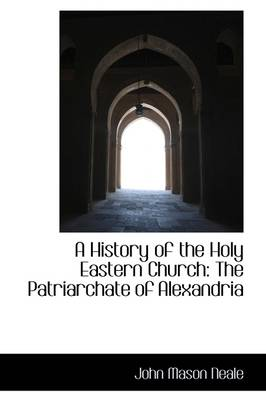 A History of the Holy Eastern Church: The Patriarchate of Alexandria