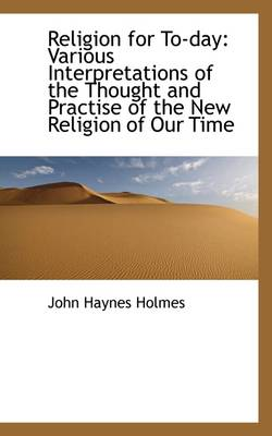 Religion for To-Day: Various Interpretations of the Thought and Practise of the New Religion of Our