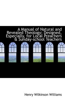 A Manual of Natural and Revealed Theology: Designed, Especially, for Local Preachers & Sunday-School