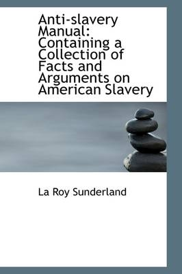 Anti-Slavery Manual: Containing a Collection of Facts and Arguments on American Slavery
