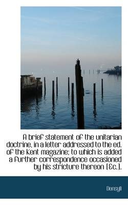 A Brief Statement of the Unitarian Doctrine, in a Letter Addressed to the Ed. of the Kent Magazine;