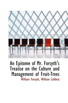 An Epitome of Mr. Forsyth's Treatise on the Culture and Management of Fruit-Trees