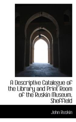 A Descriptive Catalogue of the Library and Print Room of the Ruskin Museum, Sheffield