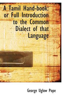 A Tamil Hand-Book or Full Introduction to the Common Dialect of That Language
