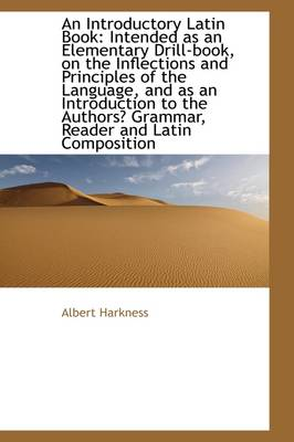 An Introductory Latin Book: Intended as an Elementary Drill-Book, on the Inflections and Principles