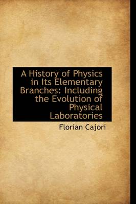 A History of Physics in Its Elementary Branches: Including the Evolution of Physical Laboratories