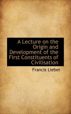 A Lecture on the Origin and Development of the First Constituents of Civilisation