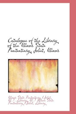 Catalogue of the Library of the Illinois State Penitentiary, Joliet, Illinois