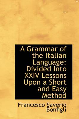 A Grammar of the Italian Language: Divided Into XXIV Lessons Upon a Short and Easy Method
