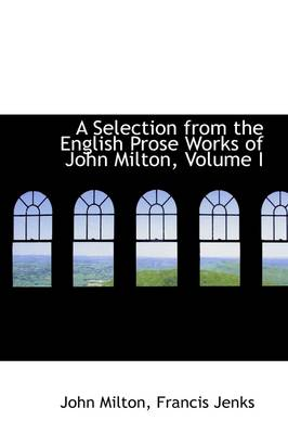A Selection from the English Prose Works of John Milton, Volume I