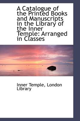 A Catalogue of the Printed Books and Manuscripts in the Library of the Inner Temple: Arranged in Cla
