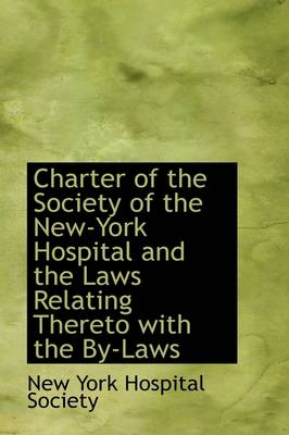 Charter of the Society of the New-York Hospital and the Laws Relating Thereto with the By-Laws