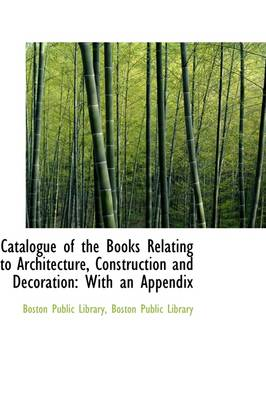 Catalogue of the Books Relating to Architecture, Construction and Decoration: With an Appendix