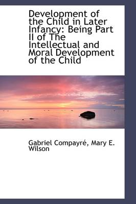 Development of the Child in Later Infancy: Being Part II of the Intellectual and Moral Development O