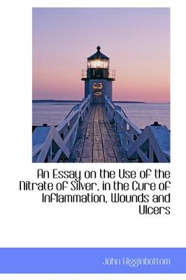An Essay on the Use of the Nitrate of Silver, in the Cure of Inflammation, Wounds and Ulcers