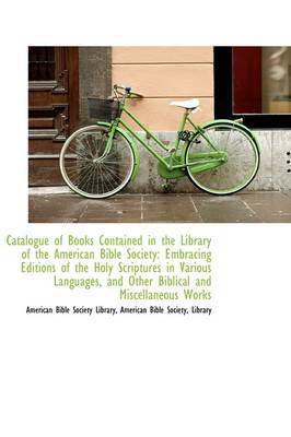 Catalogue of Books Contained in the Library of the American Bible Society: Embracing Editions of the