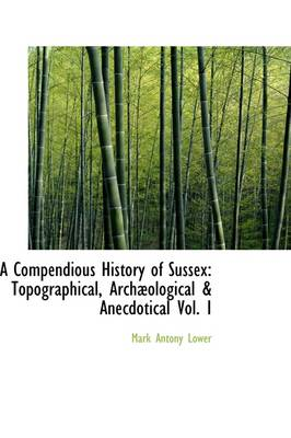 A Compendious History of Sussex: Topographical, Archaeological & Anecdotical Vol. I