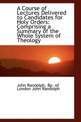 A Course of Lectures Delivered to Candidates for Holy Orders: Comprising a Summary of the Whole Syst
