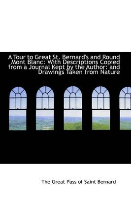 A Tour to Great St. Bernard's and Round Mont Blanc: With Descriptions Copied from a Journal Kept by