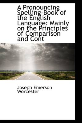 A Pronouncing Spelling-Book of the English Language: Mainly on the Principles of Comparison and Cont