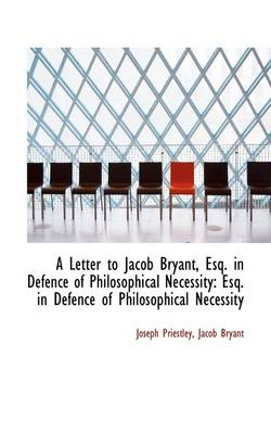 A Letter to Jacob Bryant, Esq. in Defence of Philosophical Necessity: Esq. in Defence of Philosophic